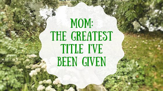 Mom: The Greatest Title I've Been Given